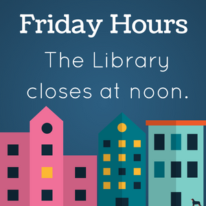 Friday hours: the library closes at noon.